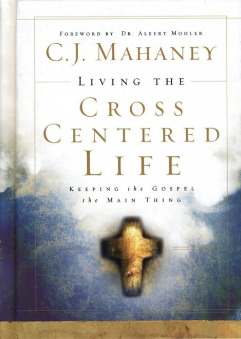 Living the Cross Centered Life Keeping the Gospel the Main Thing [Hardback]