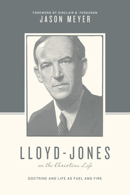 Lloyd-Jones on the Christian Life Doctrine and Life as Fuel and Fire [Paperback]