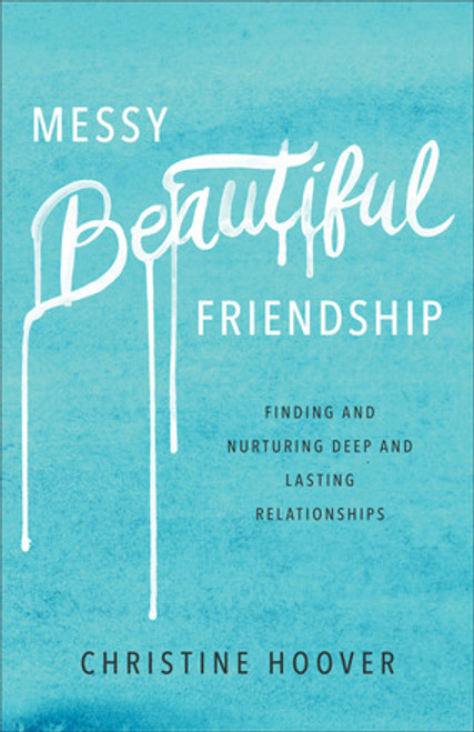 Messy Beautiful Friendship Finding and Nurturing Deep and Lasting Relationships [Paperback]