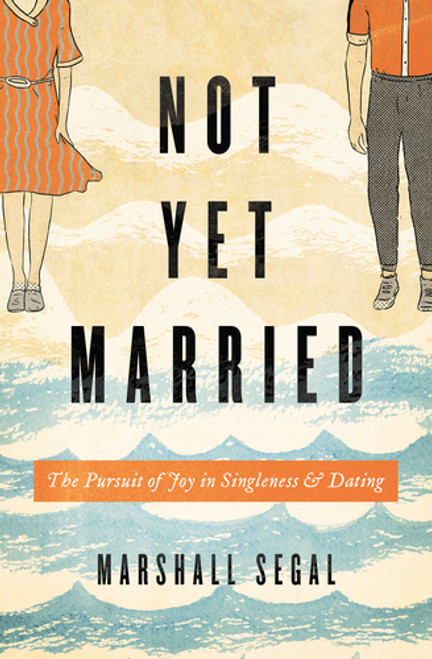 Not Yet Married The Pursuit of Joy in Singleness and Dating [Paperback]
