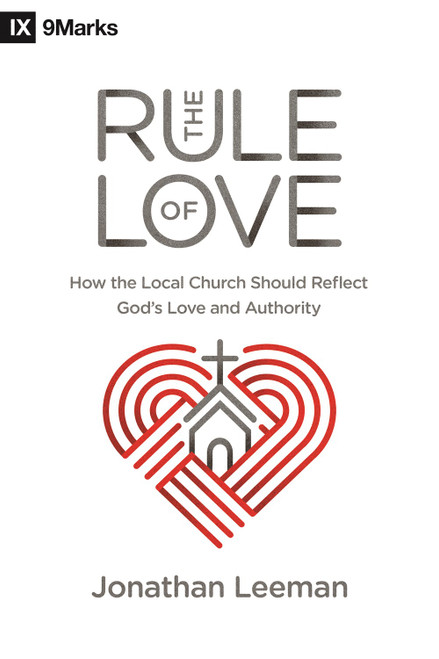 The Rule of Love How the Local Church Should Reflect God's Love and Authority [Paperback]