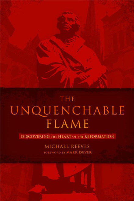 The Unquenchable Flame Discovering the Heart of the Reformation [Paperback]