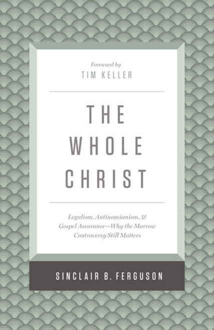 The Whole Christ Legalism, Antinomianism, and Gospel Assurance—Why the Marrow Controversy Still Matters [Hardback]