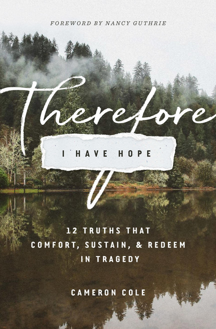 Therefore I Have Hope 12 Truths That Comfort, Sustain, and Redeem in Tragedy [Paperback]