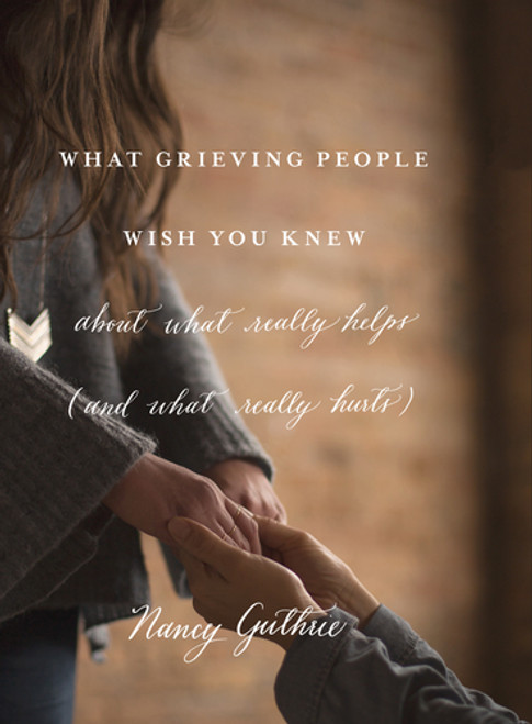What Grieving People Wish You Knew About What Really Helps (and What Really Hurts) [Paperback]