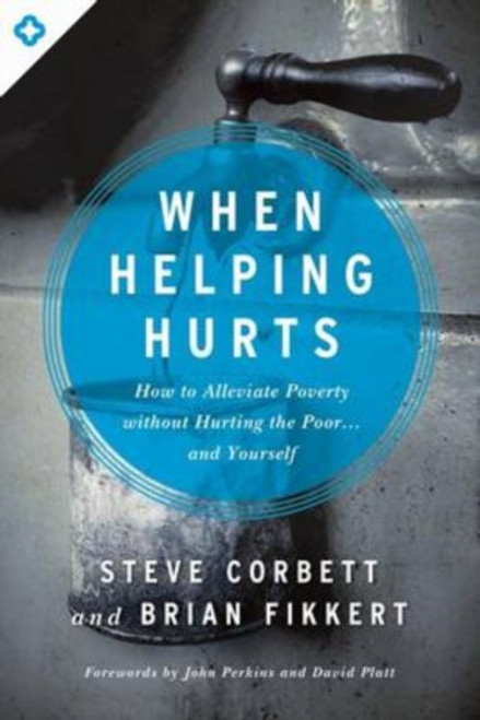 When Helping Hurts How to Alleviate Poverty Without Hurting the Poor . . . and Yourself [Paperback]
