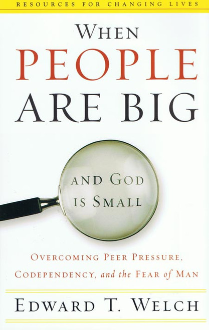 When People Are Big and God Is Small Overcoming Peer Pressure, Codependency, and the Fear of Man (Resources for Changing Lives) [Paperback]