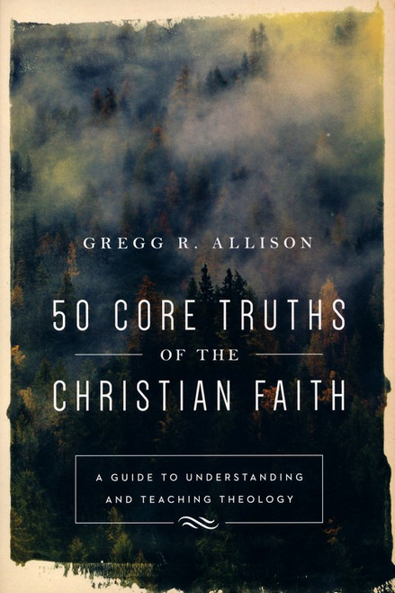 50 Core Truths of the Christian Faith A Guide to Understanding and Teaching Theology [Paperback]