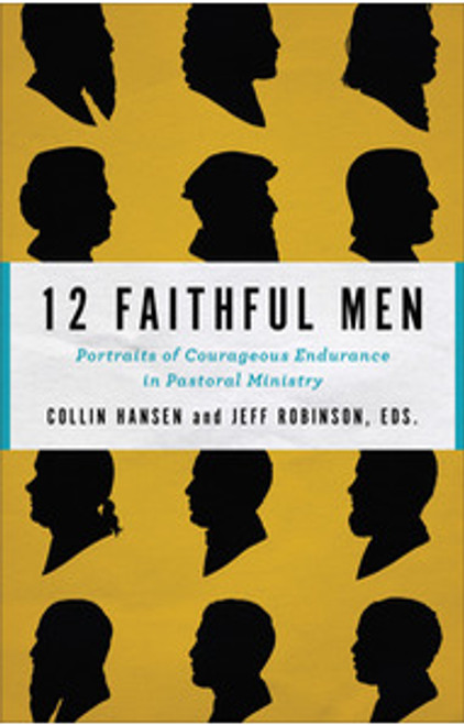 12 Faithful Men Portraits of Courageous Endurance in Pastoral Ministry [Paperback]