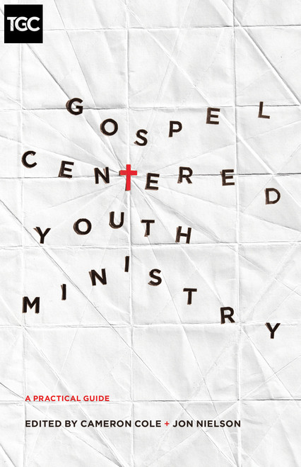 Gospel-Centered Youth Ministry A Practical Guide [Paperback]