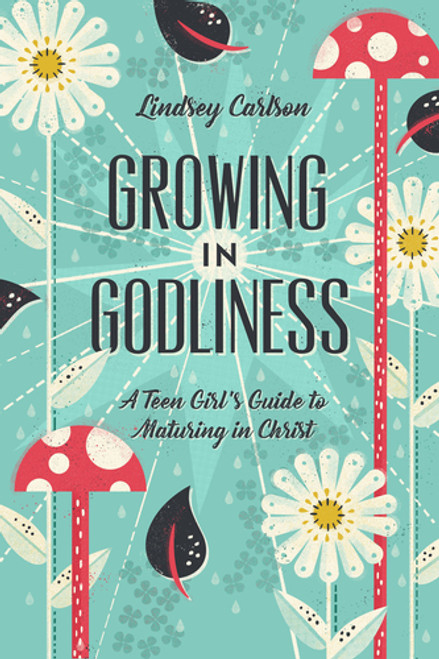 Growing in Godliness A Teen Girl's Guide to Maturing in Christ [Paperback]