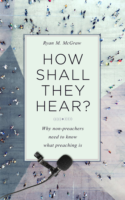 How Shall They Hear? Why non-preachers need to know what preaching is [Paperback]