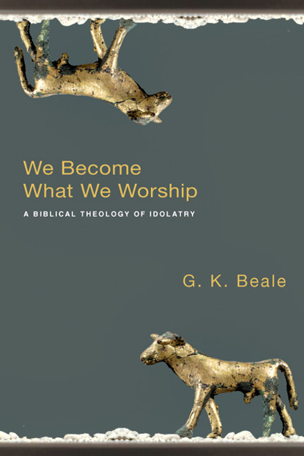 We Become What We Worship A Biblical Theology of Idolatry [Paperback]