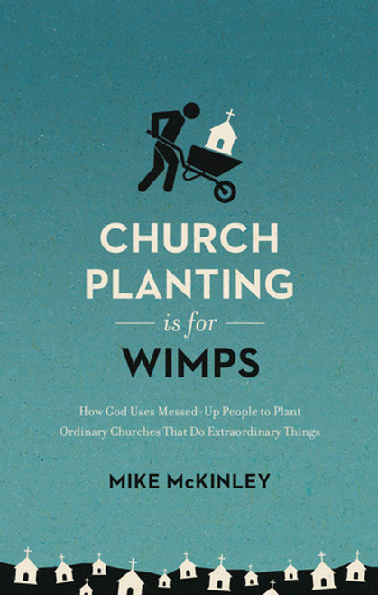 Church Planting Is For Wimps How God Uses Messed-Up People to Plant Ordinary Churches That Do Extraordinary Things [Paperback]