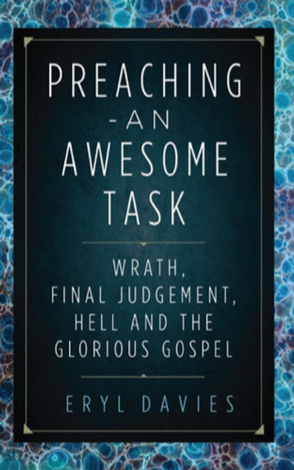 Preaching: An Awesome Task Wrath, Final Judgement, Hell and the Glorious Gospel [Paperback]