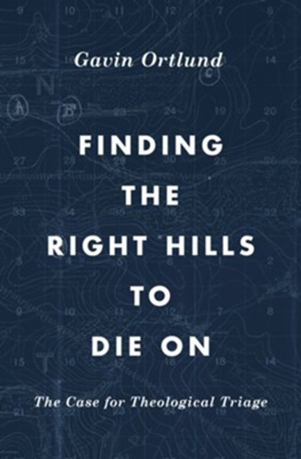Finding the Right Hills to Die On The Case for Theological Triage [Paperback]