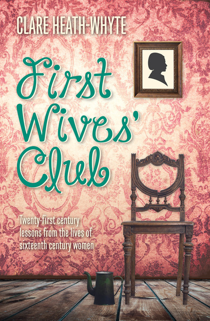 First Wives' Club Twenty-first century lessons from the lives of sixteenth century women [eBook]