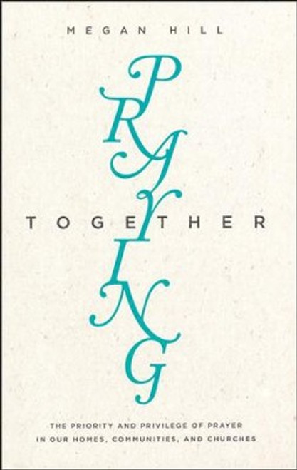 Praying Together The Priority and Privilege of Prayer In Our Homes, Communities, and Churches [Paperback]