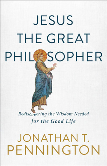 Jesus the Great Philosopher Rediscovering the Wisdom Needed for the Good Life [Paperback]