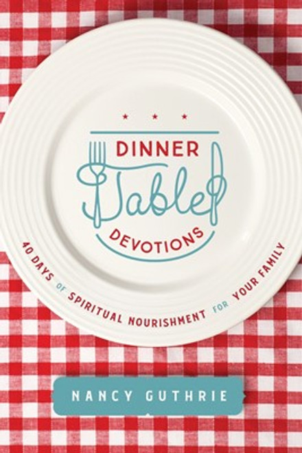 Dinner Table Devotions 40 Days of Spiritual Nourishment for Your Family [Paperback]