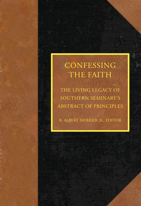 Confessing the Faith The Living Legacy of Southern Seminary's Abstract of Principles [Hardback]