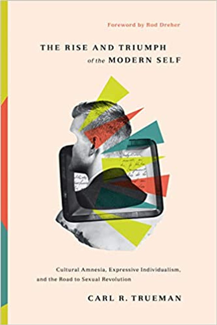 The Rise and Triumph of the Modern Self Cultural Amnesia, Expressive Individualism, and the Road to Sexual Revolution [Hardback]