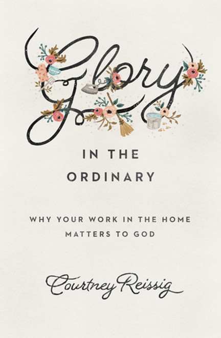 Glory in the Ordinary Why Your Work in the Home Matters to God [Paperback]