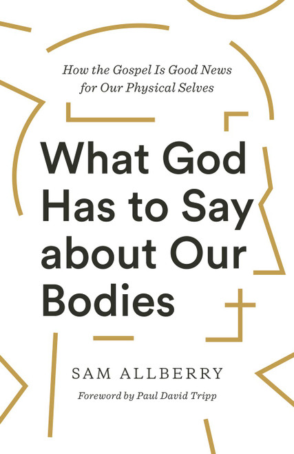 What God Has to Say about Our Bodies How the Gospel Is Good News for Our Physical Selves [Paperback]