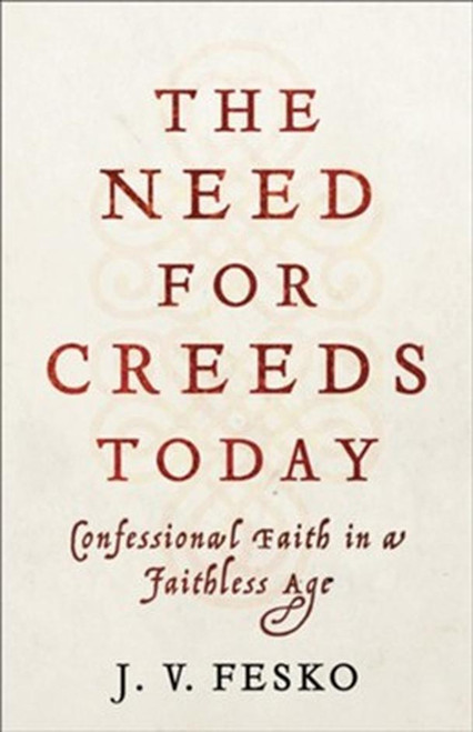 The Need for Creeds Today Confessional Faith in a Faithless Age [Paperback]