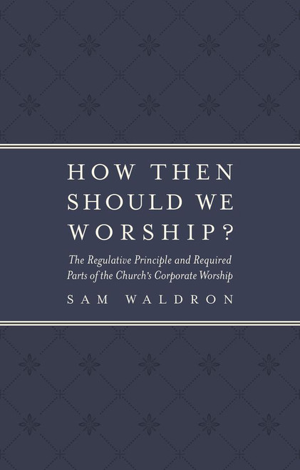 How Then Should We Worship? The Regulative Principle and the Required Parts of the Church's Corporate Worship []