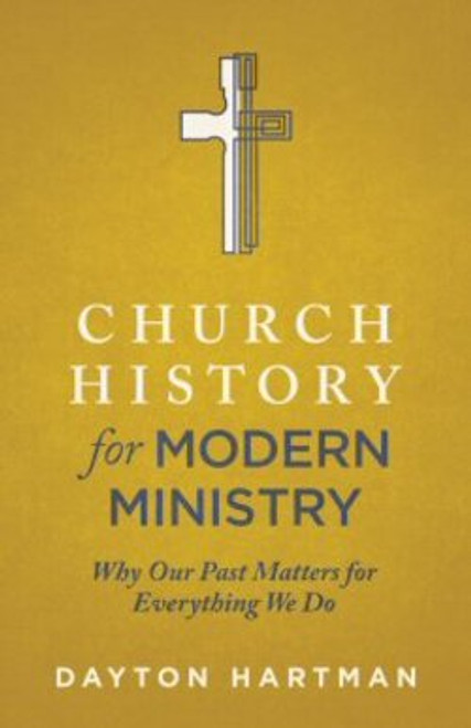 Church History for Modern Ministry Why Our Past Matters for Everything We Do [Paperback]