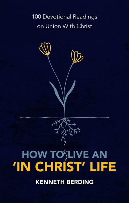 """How to Live an """"In Christ"""" Life 100 Devotional Readings on Union with Christ [Paperback]"""