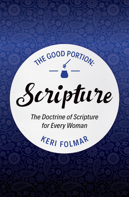 The Good Portion - Scripture The Doctrine of Scripture for Every Woman [Paperback]