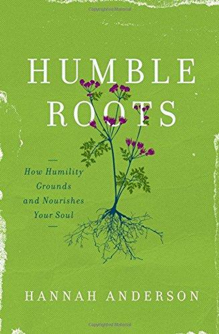 Humble Roots How Humility Grounds and Nurishes Your Soul [Paperback]
