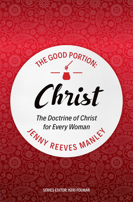 The Good Portion – Christ The Doctrine of Christ, for Every Woman [Paperback]