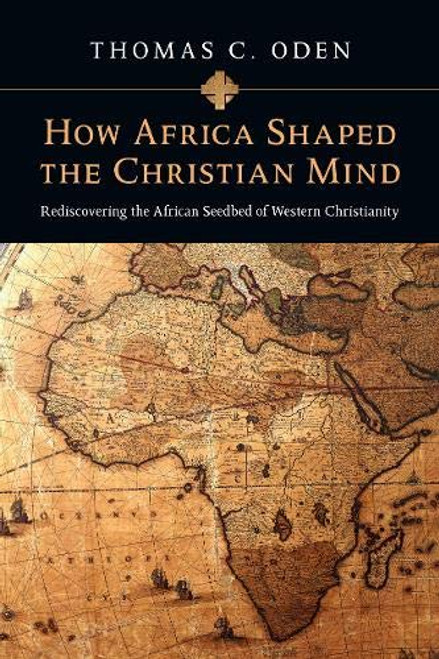 How Africa Shaped the Christian Mind Rediscovering the African Seedbed of Western Christianity [Paperback]