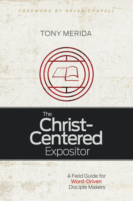 The Christ-Centered Expositor A Field Guide for Word-Driven Disciple Makers [Paperback]