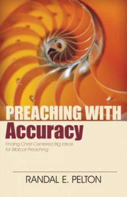 Preaching with Accuracy Finding Christ-Centered Big Ideas for Biblical Preaching [Paperback]