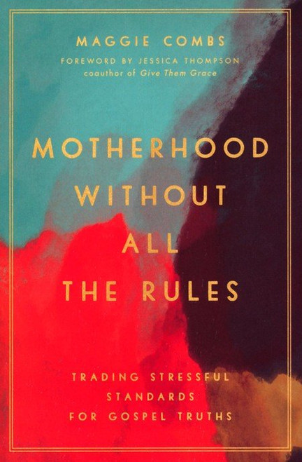 Motherhood Without All the Rules Trading Stressful Standards for Gospel Truths [Paperback]