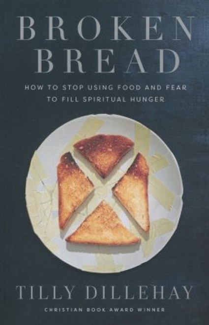 Broken Bread How to Stop Using Food and Fear to Fill Spiritual Hunger [Paperback]