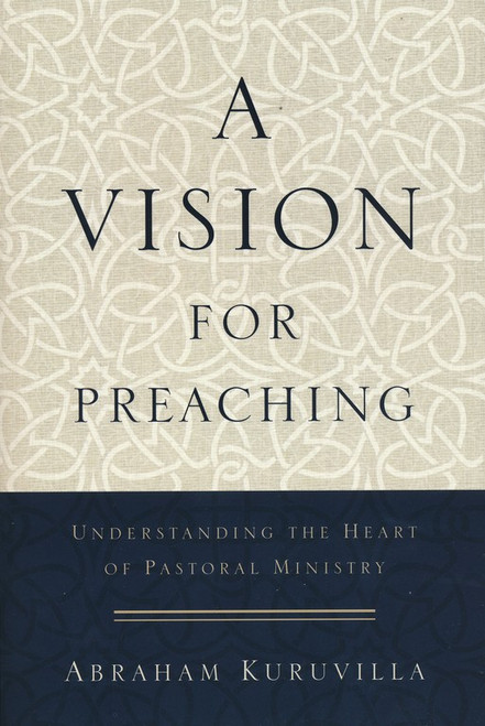 A Vision for Preaching Understanding the Heart of Pastoral Ministry [Paperback]