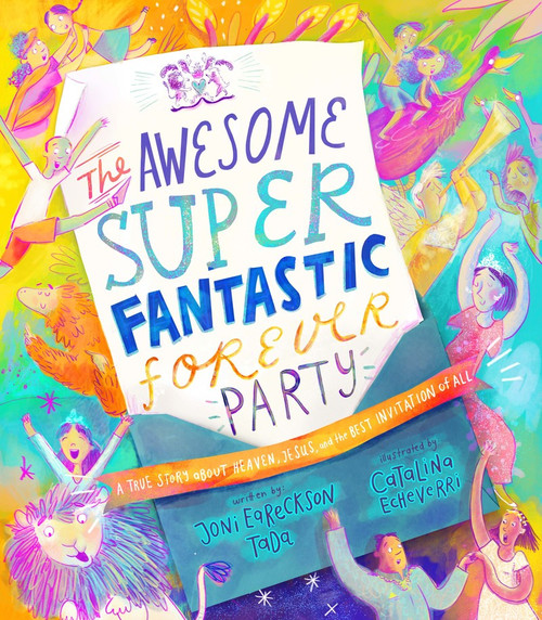 The Awesomely Super Fantastic Forever Party A True Story about Heaven, Jesus, and the Best Invitation of All [Hardback]