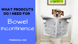 What Type of Bowel Incontinence Products Do I Need?