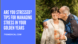 Stress Management for Seniors: Tips for Improving Health and Wellbeing
