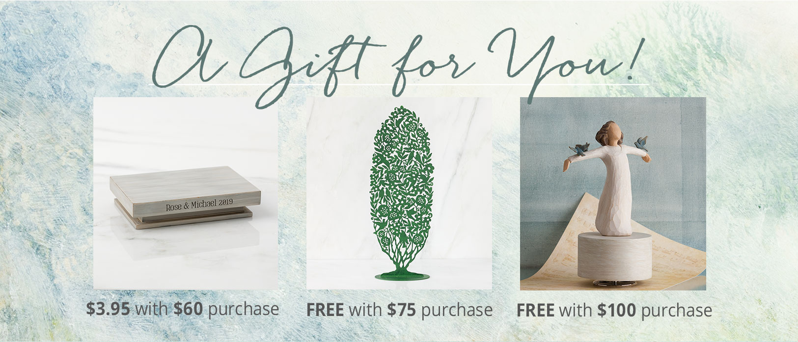 Personalized Hand-painted Shelf $3.95 with $60 purchase. Green metal tree free with $75 purchase. Happiness Musical free with $100 purchase.