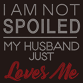 I am not Spoiled My husband just Loves Me Rhinestone Transfer