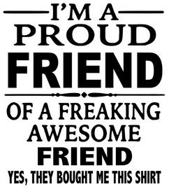 I'm a Proud Friend of a Freaking Friend custom Vinyl Transfer (BLACK)