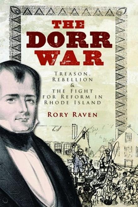 The Dorr War: Treason, Rebellion & the Fight for Reform in Rhode Island