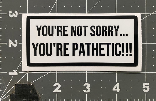 You're not sorry you're PATHETIC! .....