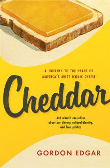 Cheddar: A Journey to the Heart of America's Most Iconic Cheese by Gordon Edgar